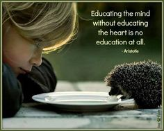 Educating the mind without educating the heart is no education at all. ~Aristotle