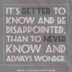 It's better to know and be disappointed, than to never know and always wonder. by deeplifequotes, via Flickr