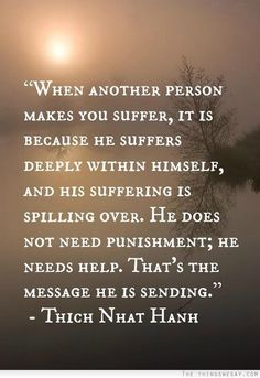 When another person makes you suffer it is because he suffers deeply within himself