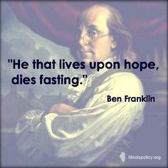 He that lives upon Hope, dies fasting. Ben Franklin