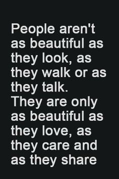 People aren't as beautiful as they look, as they walk or as they talk. They are only beautiful as they love, as they care and as they share..