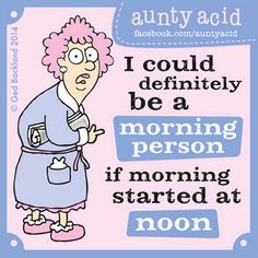 I could be a morning person if morning started at noon.