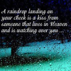 A raindrop landing on your cheek is a kiss from someone that lives in Heaven and is watching over you....