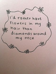 I'd rather have flowers in my hair than diamonds around my neck.