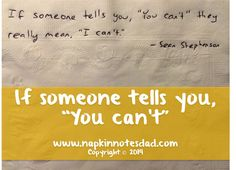 "Napkin Note: If someone tells you, ""you can't"" they really mean, ""I can't."" - Sean Stephenson   Pack. Write. Connect."