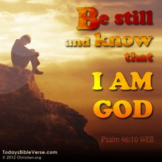 Be still and know that I am God. - Psalm 46:10    From TodaysBibleVerse.com