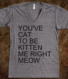 give me this shirt. right meow. Haha. Love it.