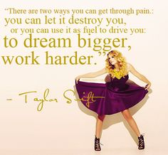 """""""There are two ways you can get through pain; you can let it destroy you, or you can use it as fuel to drive you: to dream bigger, work harder."""" - Taylor Swift - QUOTES - words"""