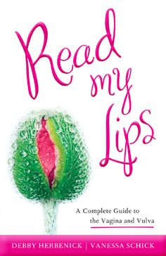 Read My Lips: A Complete Guide to the Vagina and Vulva by Debby Herbenick and Vanessa Schick
