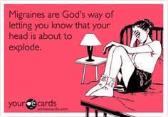 Migraines are God's way of letting you know that your head is about to explode.   Sounds about right