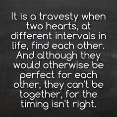 It's I'd a travesty when two hearts at different intervals in life find each other. And although they would otherwise be perfect for each other, they can be together for the timing isn't right #quote