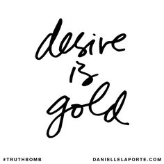 Desire is gold. Subscribe: DanielleLaPorte.com #Truthbomb #Words #Quotes