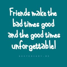Friend make the bad times good and the good times unforgettable.
