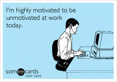 Funny Confession Ecard: I'm highly motivated to be unmotivated at work today.