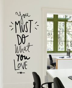 You Must Do What You Love: This decal should be on every wall of our home office.