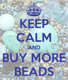 KEEP CALM AND BUY MORE BEADS