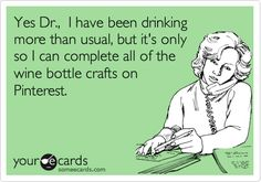 Yes Dr., I have been drinking more than usual, but it's only so I can complete all of the wine bottle crafts on Pinterest.