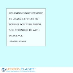 """Learning is not attained by chance. It must be sought for with ardor and attended to with diligence."" ~ Abigail Adams #learning #quote"