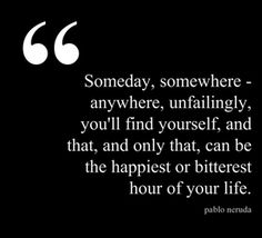 Some day, somewhere - anywhere, unfailingly, you'll find yourself, and that, and only that, can be the happiest or bitterest hour of your life. — Pablo Neruda #Quote