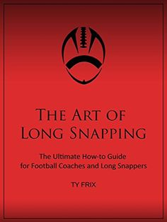 The Art of Long Snapping: The Ultimate How-to Guide for Football Coaches and Long Snappers by Ty Frix