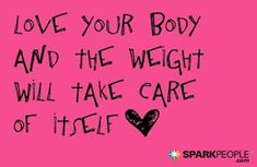 Love your body and the weight will take care of itself <3 | via @SparkPeople #health #wellness #bodyimage #selflove #bodylove