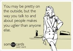 You may be pretty on the outside, but the way you talk to and about people makes you uglier than anyone else. ecards about drama, quotes ugly people