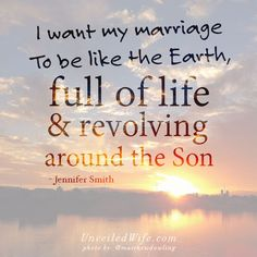 "I Want My Marriage To Be Like The Earth ---   ""I want my marriage to be like the earth, full of life and revolving around the Son."" – Jennifer Smith… Read More Here http://unveiledwife.com/want-marriage-like-earth/"