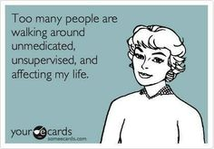 Too many people are walking around unmedicated, unsupervised and affecting my life.