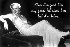 When I'm good, I'm very good, But when I'm bad I'm better.. Mae West..