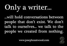 True...so all the voice people  say i'm talking to are just people i wrote about...which are in my head...so i guess i am talking to the voices in my head, but you never know maybe I made a book character after you, so then I'm really talking to you in my head...YES. writing inspiration characters, book characters, writing quotes, inspire my writing, im a writer, writing character inspiration, true stories, book talk, i am a writer