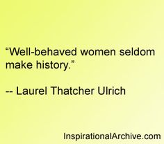 Laurel Ulrich quote on well behaved women, LOL