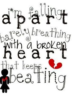 """I'm falling apart, barely breathing.  With a broken heart, that keeps beating..."" - Lifehouse"
