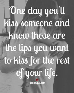 One day you will kiss someone and know those are the lips you want to kiss for the rest of your life.