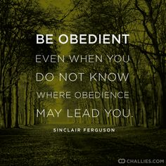 """""""Be obedient even when you do not know where obedience may lead you."""" (Sinclair Ferguson)"""