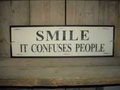 Smile.. It confuses people..