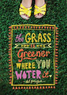 The grass is greener where you water it.  Quote from youcantbeserious.com.au