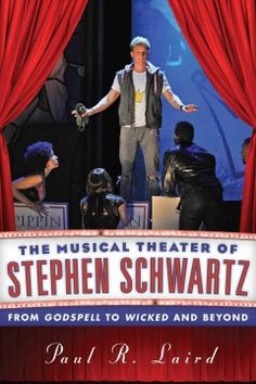 The musical theater of Stephen Schwartz : from Godspell to Wicked and beyond