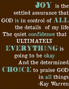"""""""Joy is the settled assurance that God is in control of all the details of my life, the quiet confidence that ultimately everything is going to be okay and the determined choice to praise God in all things.""""  Kay Warren"""