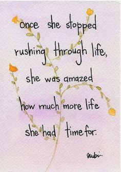 """""""Once she stopped rushing through life, she was amazed at how much more life she had time for."""""""