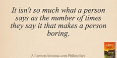 It isn't so much what a person says as the number of times they say it that makes a person boring. - A Farmers' Almanac Philosofact farmers, truth, air quot, meaning quot, almanac philosofact, inspir