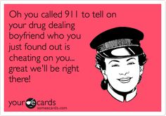 """STONER: """"9-1-1? Yes, my ex just stole all my weed and she wont give it back. She said she's going to flush it down the toilet because Im talking to other girls.""""  9-1-1: """"Do you really want us to come out there and deal with this?""""  STONER: """"Shit. No. Neverrmind.""""  *Click*  TRUE STORY!"""