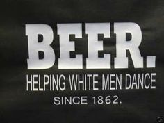 BEER HELPING WHITE MEN DANCE HUMOR FUNNY T SHIRT