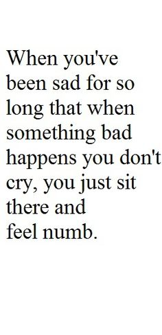 When You've Been Sad for so Long that When Something Bad Happens You Don't Cry, You Just Sit There & Feel Numb.