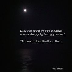 Don't worry if you're making waves simply by being yuorself. The moon does it all the time.