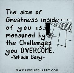 The size of greatness inside of you is measured by the challenges you overcome. -Yehuda Berg