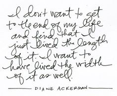 I don't want to get to the end of my life and find that I just lived the length of it. I want to have lived the width of it as well. - Diane Ackerman