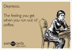 Depresso. The feeling you get when you run out of coffee.