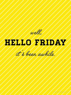 Hello Friday!!