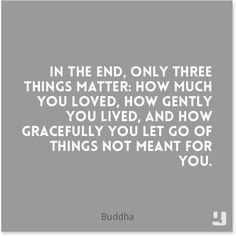 """In the end, only three things matter: how much you loved, how gently you lived, and how gracefully you let go of things not meant for you."" - #Buddha #quote #quotes #TuesdayTruth #pinquotes"