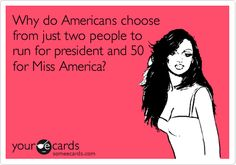 Why do Americans choose from just two people to run for president and 50 for Miss America?